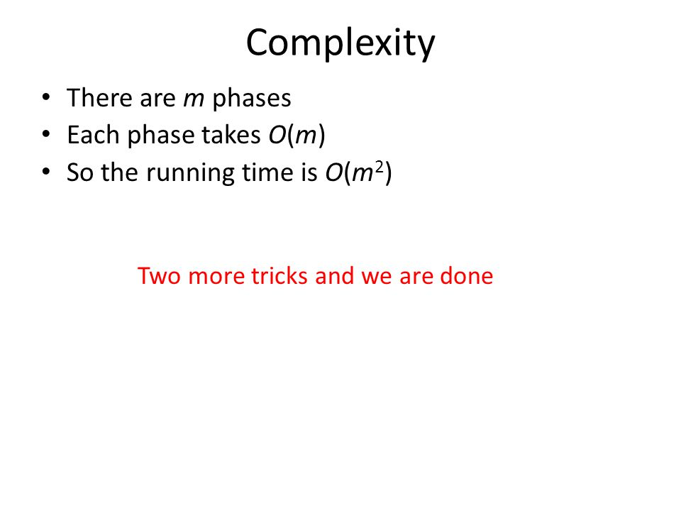 Complexity There are m phases Each phase takes O(m) So the running time is O(m 2 ) Two more tricks and we are done