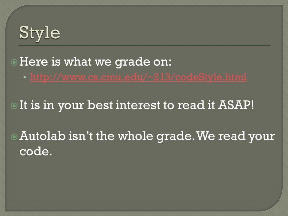  Here is what we grade on: http://www.cs.cmu.edu/~213/codeStyle.html  It is in your best interest to read it ASAP.