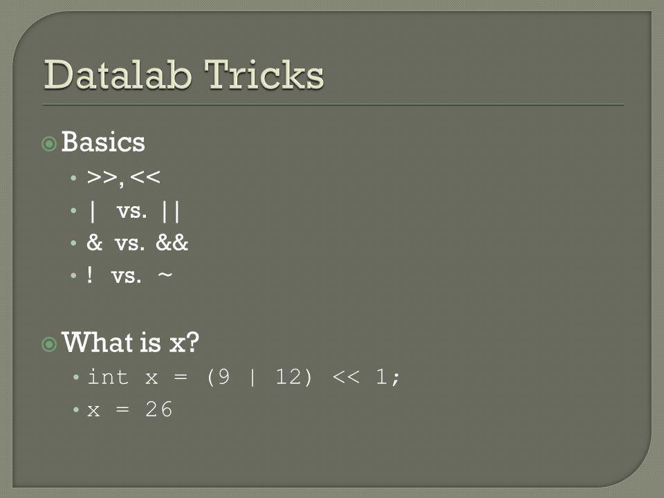  Basics >>, << | vs. || & vs. && ! vs. ~  What is x int x = (9 | 12) << 1; x = 26