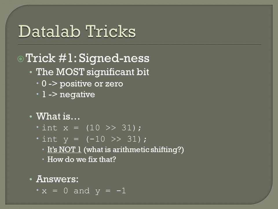  Trick #1: Signed-ness The MOST significant bit  0 -> positive or zero  1 -> negative What is…  int x = (10 >> 31);  int y = (-10 >> 31);  It's NOT 1 (what is arithmetic shifting )  How do we fix that.