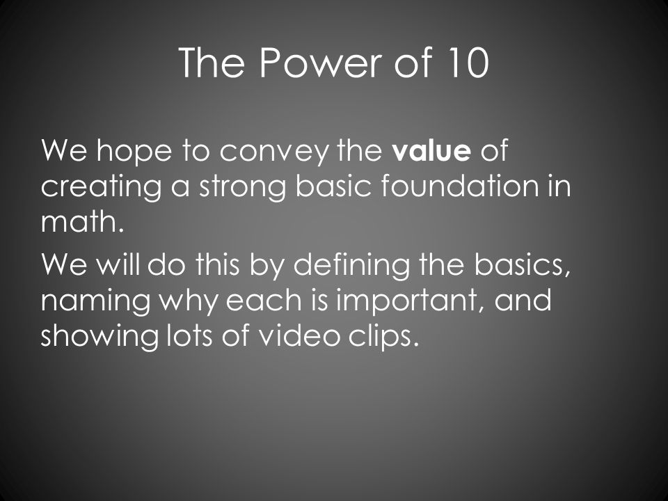 The Power of 10 We hope to convey the value of creating a strong basic foundation in math. We will do this by defining the basics, naming why each is