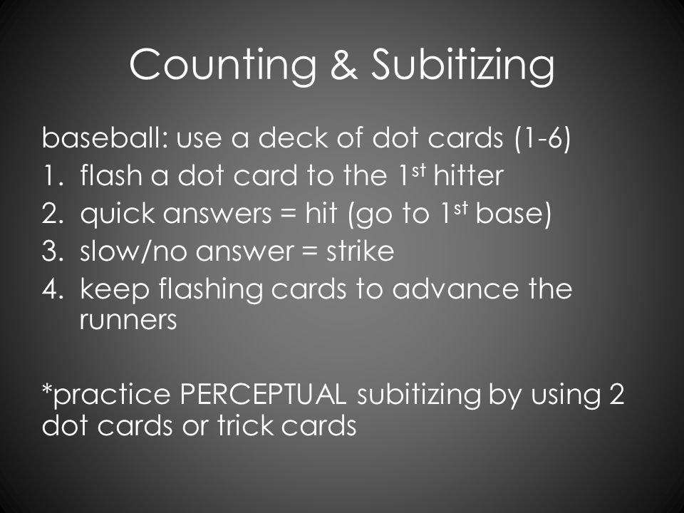 Counting & Subitizing baseball: use a deck of dot cards (1-6) 1.flash a dot card to the 1 st hitter 2.quick answers = hit (go to 1 st base) 3.slow/no