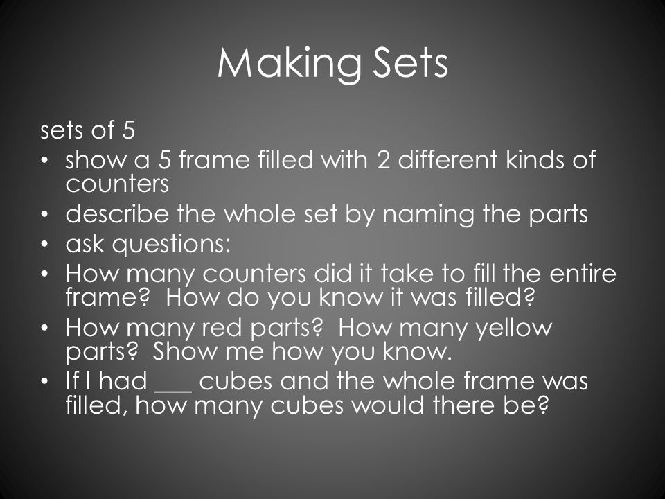Making Sets sets of 5 show a 5 frame filled with 2 different kinds of counters describe the whole set by naming the parts ask questions: How many coun