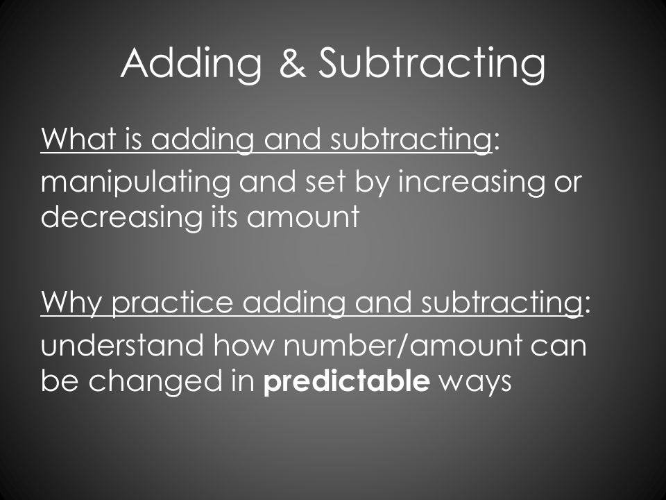 Adding & Subtracting What is adding and subtracting: manipulating and set by increasing or decreasing its amount Why practice adding and subtracting: