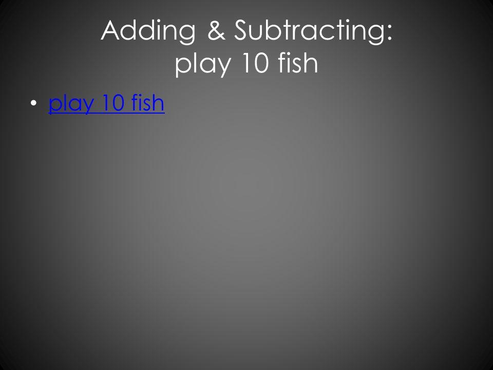 Adding & Subtracting: play 10 fish play 10 fish