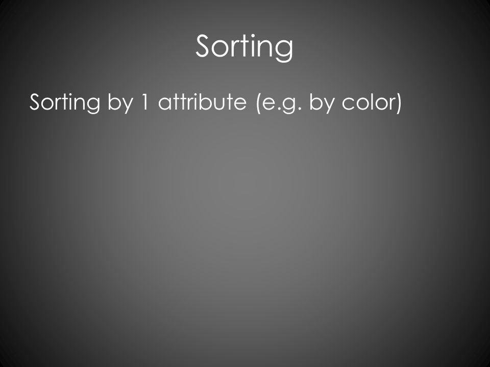 Sorting Sorting by 1 attribute (e.g. by color)