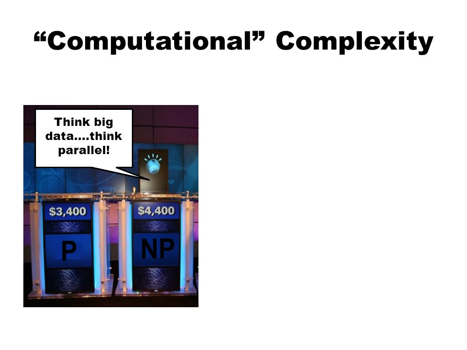 Computational Complexity Think big data….think parallel!