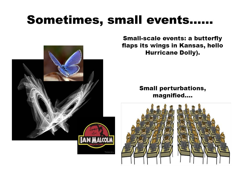 Sometimes, small events…… Small-scale events: a butterfly flaps its wings in Kansas, hello Hurricane Dolly).