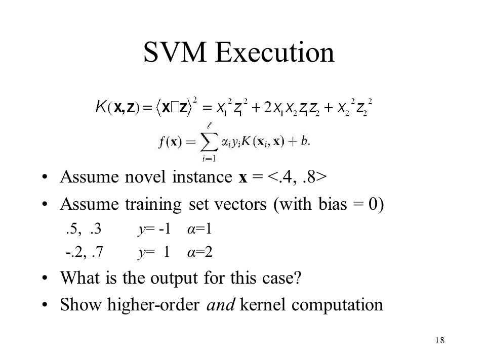 SVM Execution Assume novel instance x = Assume training set vectors (with bias = 0).5,.3y= -1α=1 -.2,.7y= 1α=2 What is the output for this case.