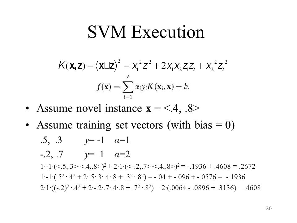 SVM Execution Assume novel instance x = Assume training set vectors (with bias = 0).5,.3y= -1α=1 -.2,.7y= 1α=2 1·-1·( · ) 2 + 2·1·( · ) 2 = -.1936 +.4608 =.2672 1·-1·(.5 2 ·.4 2 + 2·.5·.3·.4·.8 +.3 2 ·.8 2 ) = -.04 + -.096 + -.0576 = -.1936 2·1·((-.2) 2 ·.4 2 + 2·-.2·.7·.4·.8 +.7 2 ·.8 2 ) = 2·(.0064 -.0896 +.3136) =.4608 20