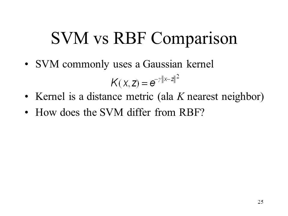 SVM vs RBF Comparison SVM commonly uses a Gaussian kernel Kernel is a distance metric (ala K nearest neighbor) How does the SVM differ from RBF.