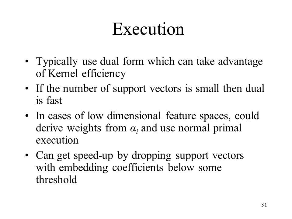 Execution Typically use dual form which can take advantage of Kernel efficiency If the number of support vectors is small then dual is fast In cases of low dimensional feature spaces, could derive weights from α i and use normal primal execution Can get speed-up by dropping support vectors with embedding coefficients below some threshold 31