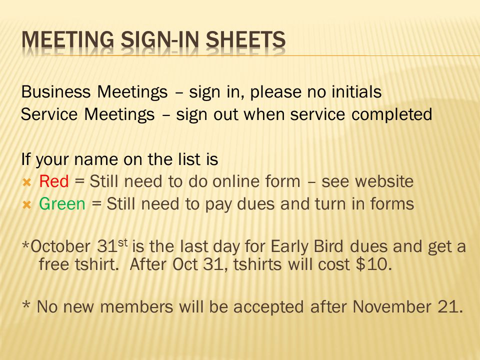 Business Meetings – sign in, please no initials Service Meetings – sign out when service completed If your name on the list is  Red = Still need to do online form – see website  Green = Still need to pay dues and turn in forms * October 31 st is the last day for Early Bird dues and get a free tshirt.