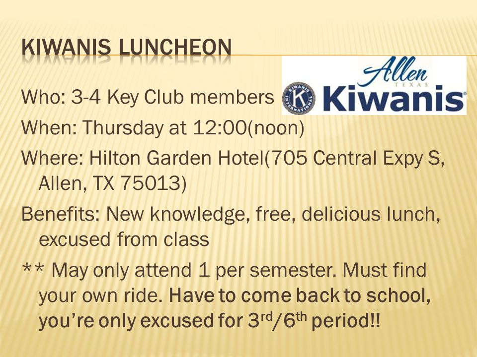 Who: 3-4 Key Club members When: Thursday at 12:00(noon) Where: Hilton Garden Hotel(705 Central Expy S, Allen, TX 75013) Benefits: New knowledge, free, delicious lunch, excused from class ** May only attend 1 per semester.