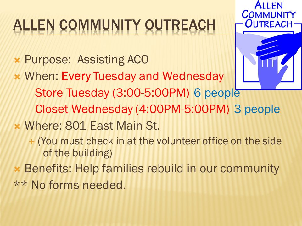  Purpose: Assisting ACO  When: Every Tuesday and Wednesday Store Tuesday (3:00-5:00PM) 6 people Closet Wednesday (4:00PM-5:00PM) 3 people  Where: 801 East Main St.