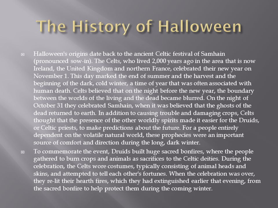  Halloween's origins date back to the ancient Celtic festival of Samhain (pronounced sow-in). The Celts, who lived 2,000 years ago in the area that i