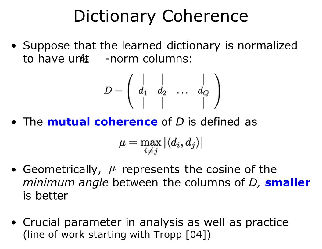 Dictionary Coherence Suppose that the learned dictionary is normalized to have unit -norm columns: The mutual coherence of D is defined as Geometrically, represents the cosine of the minimum angle between the columns of D, smaller is better Crucial parameter in analysis as well as practice (line of work starting with Tropp [04])
