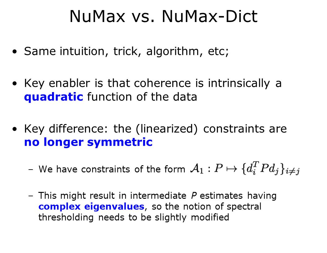NuMax vs. NuMax-Dict Same intuition, trick, algorithm, etc; Key enabler is that coherence is intrinsically a quadratic function of the data Key differ