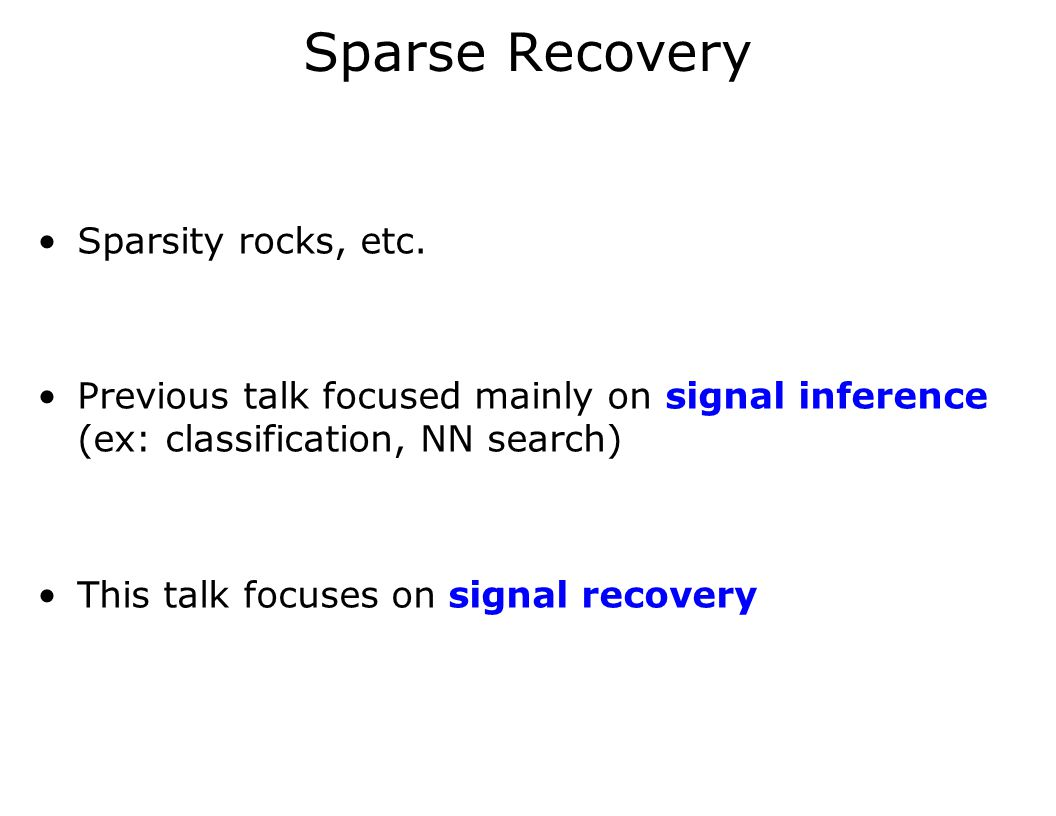 Sparse Recovery Sparsity rocks, etc. Previous talk focused mainly on signal inference (ex: classification, NN search) This talk focuses on signal reco