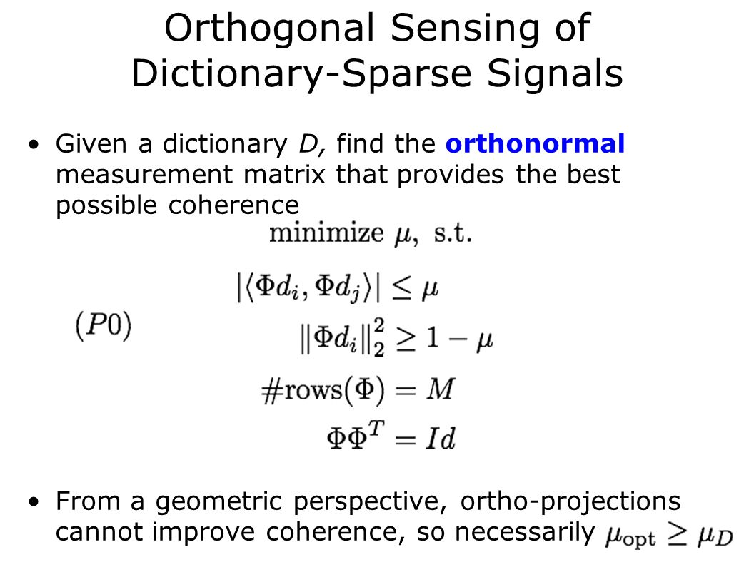 Orthogonal Sensing of Dictionary-Sparse Signals Given a dictionary D, find the orthonormal measurement matrix that provides the best possible coherence From a geometric perspective, ortho-projections cannot improve coherence, so necessarily