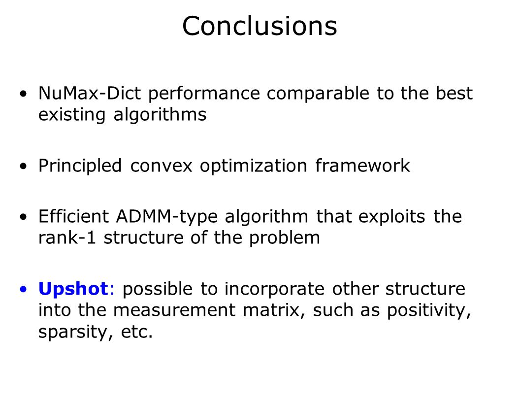 Conclusions NuMax-Dict performance comparable to the best existing algorithms Principled convex optimization framework Efficient ADMM-type algorithm that exploits the rank-1 structure of the problem Upshot: possible to incorporate other structure into the measurement matrix, such as positivity, sparsity, etc.