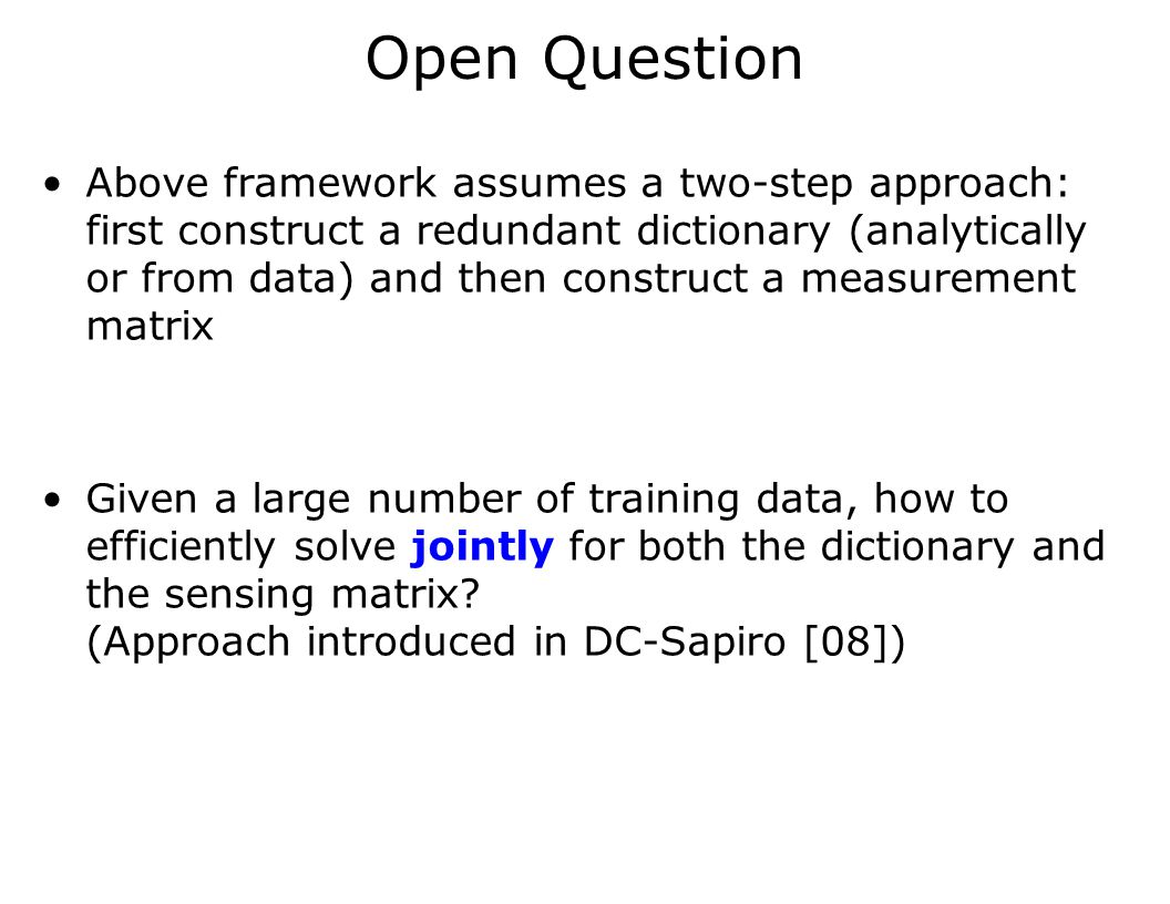 Open Question Above framework assumes a two-step approach: first construct a redundant dictionary (analytically or from data) and then construct a mea
