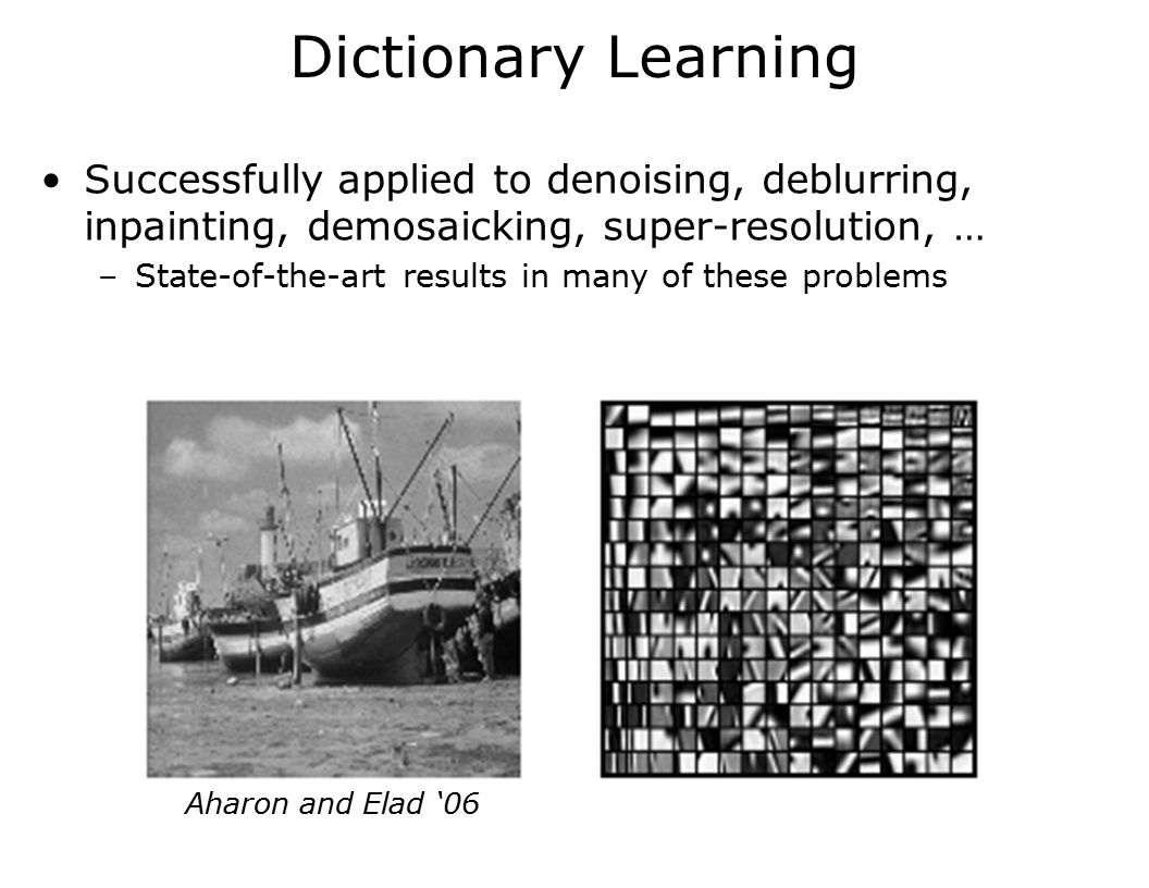 Dictionary Learning Successfully applied to denoising, deblurring, inpainting, demosaicking, super-resolution, … –State-of-the-art results in many of