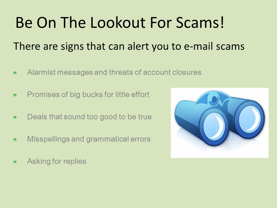 Be On The Lookout For Scams! There are signs that can alert you to e-mail scams Alarmist messages and threats of account closures Promises of big buck