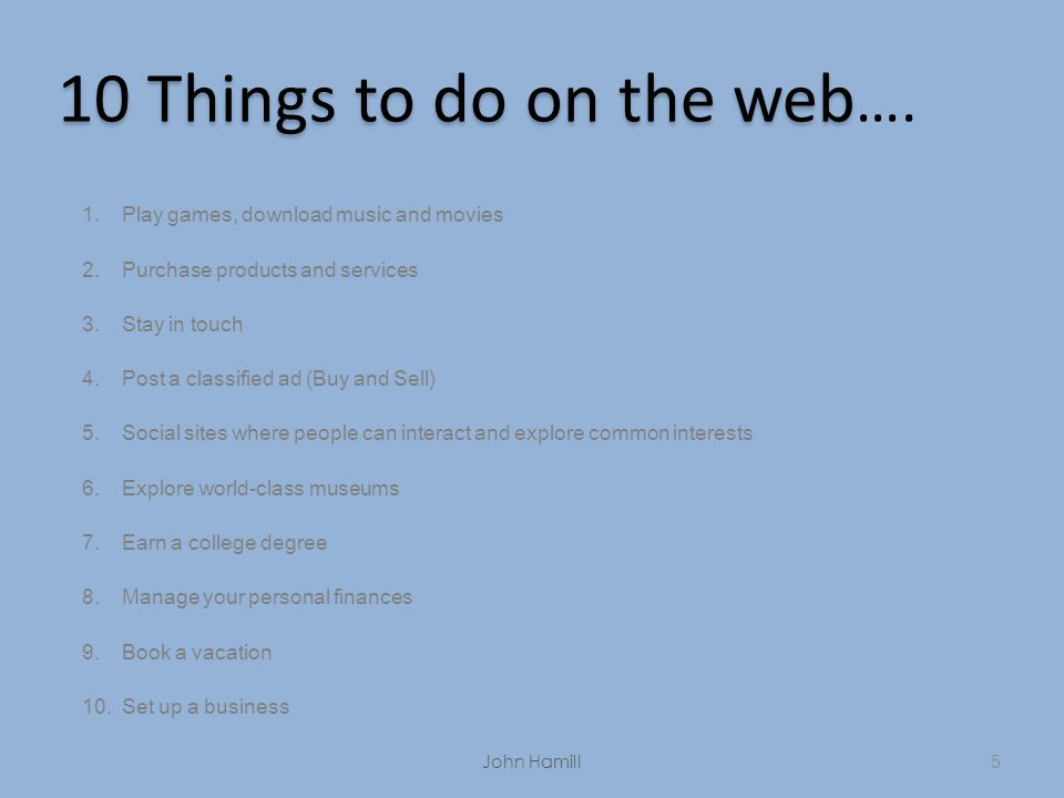 5 10 Things to do on the web 10 Things to do on the web …. 1.Play games, download music and movies 2.Purchase products and services 3.Stay in touch 4.