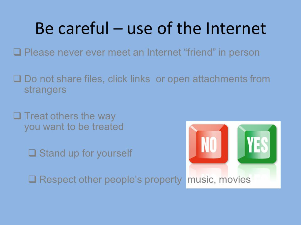 """Be careful – use of the Internet  Please never ever meet an Internet """"friend"""" in person  Do not share files, click links or open attachments from st"""