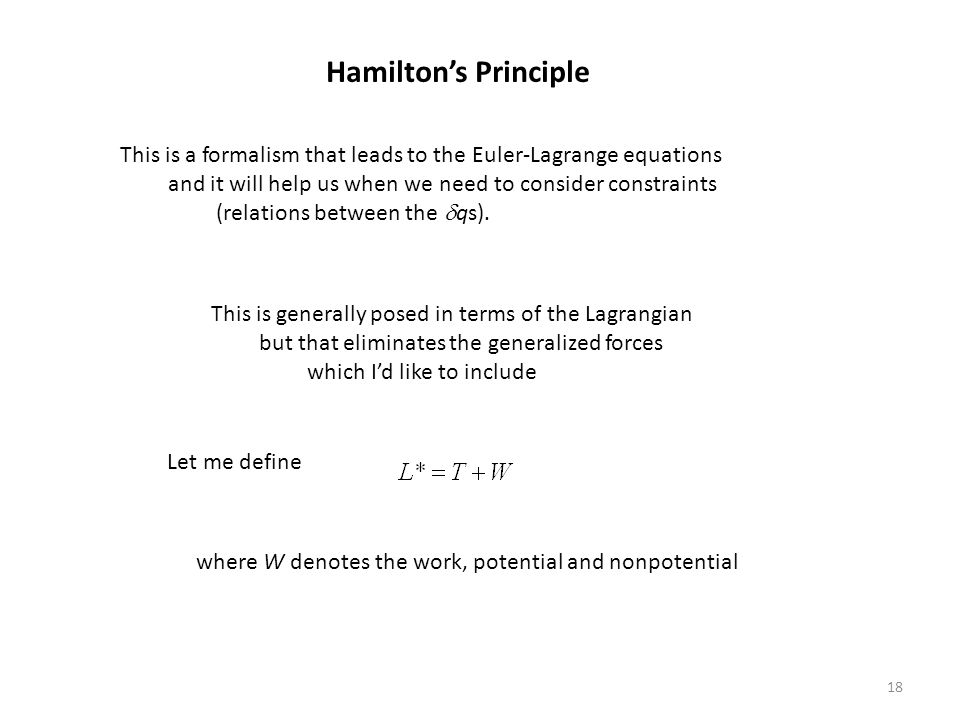 18 Hamilton's Principle This is a formalism that leads to the Euler-Lagrange equations and it will help us when we need to consider constraints (relations between the  qs).