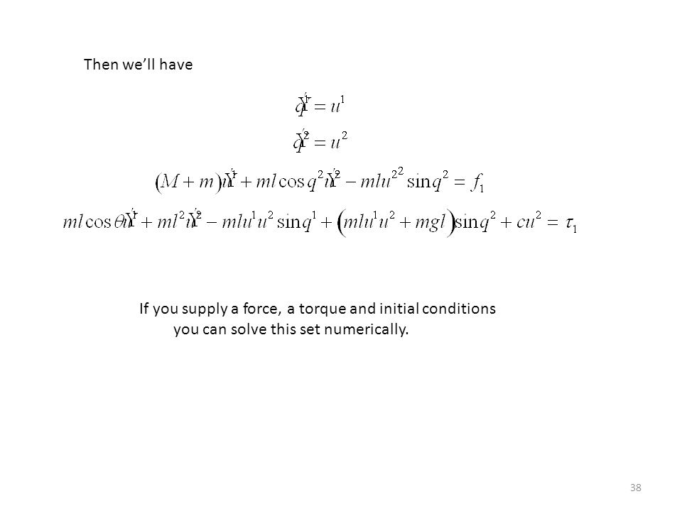 38 Then we'll have If you supply a force, a torque and initial conditions you can solve this set numerically.