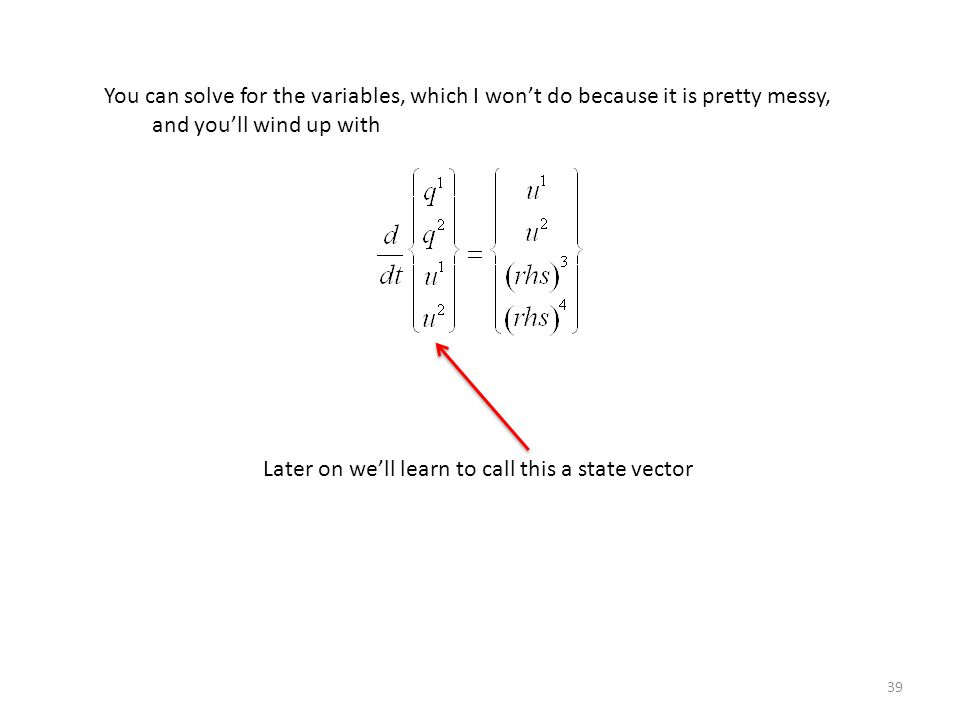 39 You can solve for the variables, which I won't do because it is pretty messy, and you'll wind up with Later on we'll learn to call this a state vector