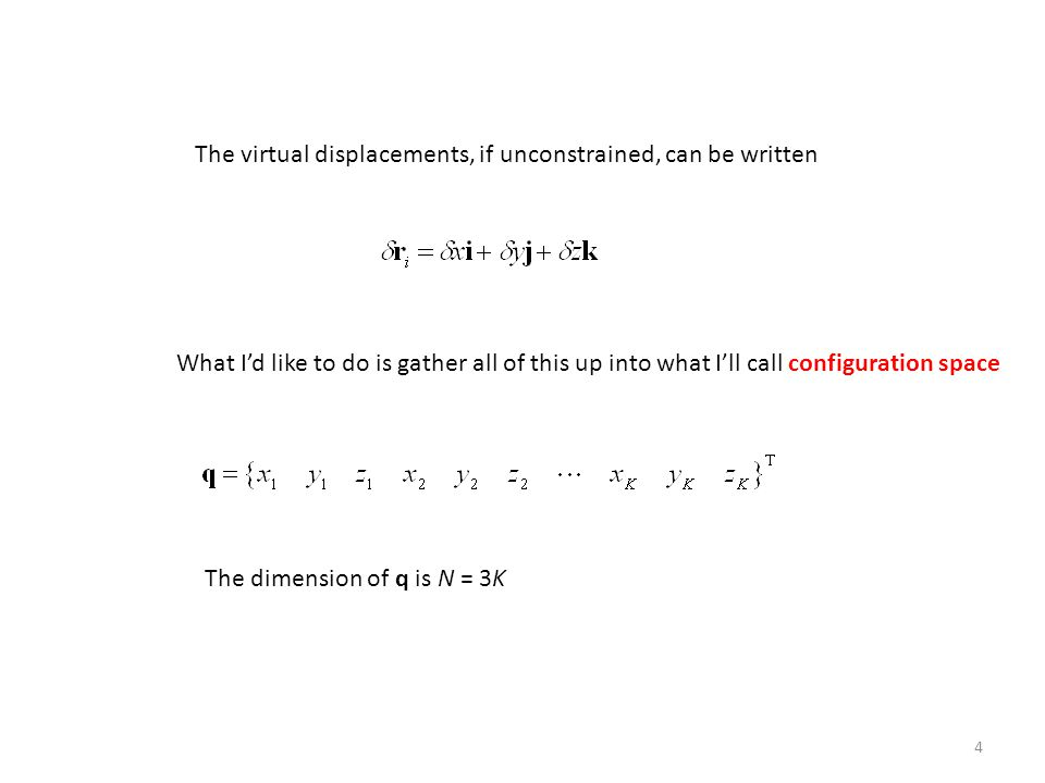4 The virtual displacements, if unconstrained, can be written What I'd like to do is gather all of this up into what I'll call configuration space The dimension of q is N = 3K