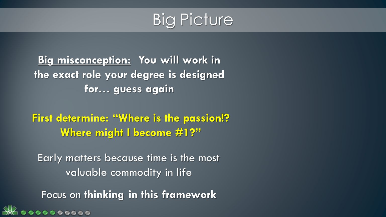 Big Picture Big misconception: You will work in the exact role your degree is designed for… guess again First determine: Where is the passion!.