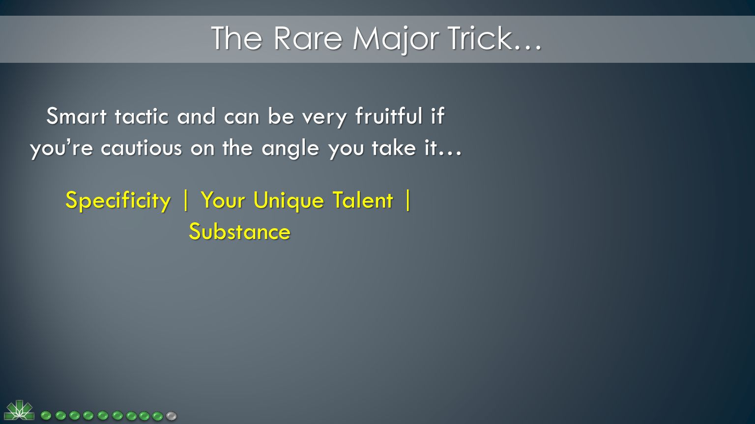 The Rare Major Trick… Smart tactic and can be very fruitful if you're cautious on the angle you take it… Specificity | Your Unique Talent | Substance