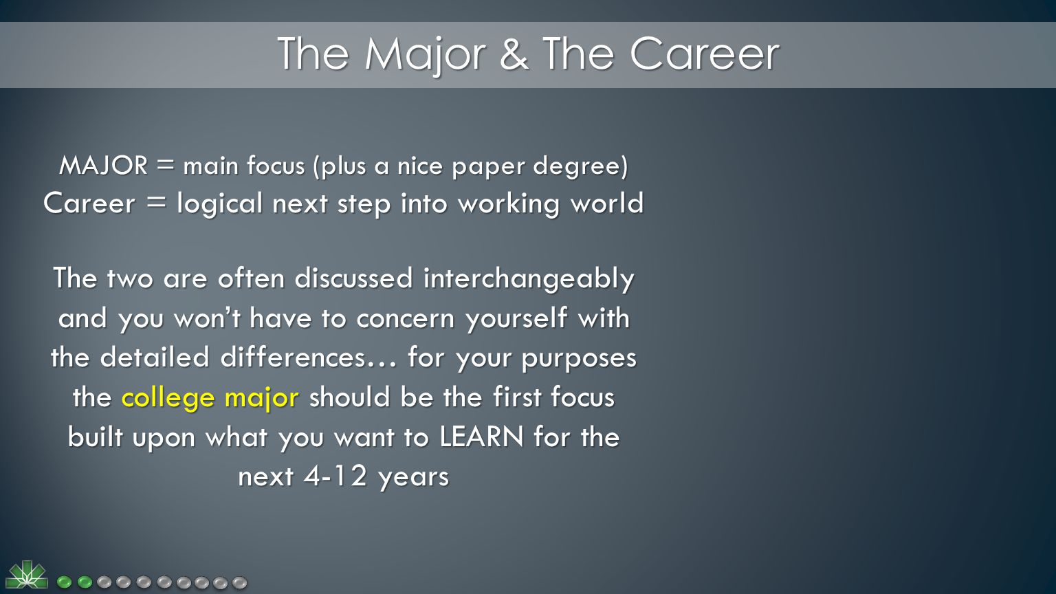 The Major & The Career MAJOR = main focus (plus a nice paper degree) Career = logical next step into working world The two are often discussed interchangeably and you won't have to concern yourself with the detailed differences… for your purposes the college major should be the first focus built upon what you want to LEARN for the next 4-12 years