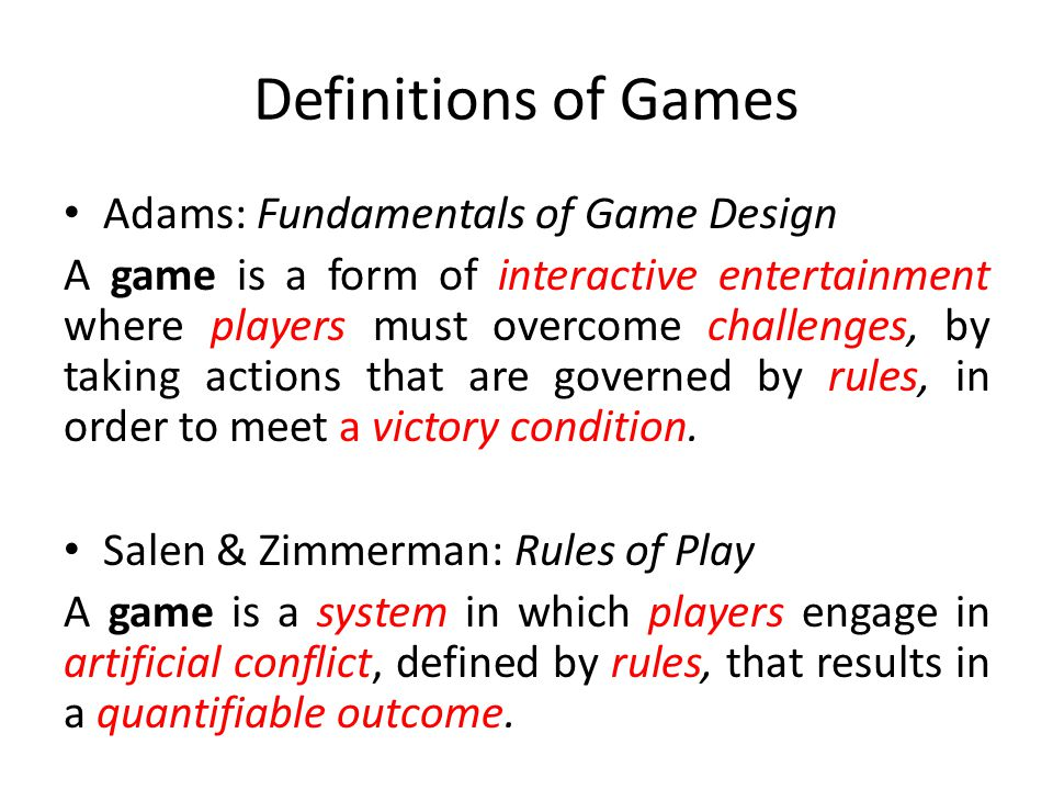 Definitions of Games Adams: Fundamentals of Game Design A game is a form of interactive entertainment where players must overcome challenges, by taking actions that are governed by rules, in order to meet a victory condition.
