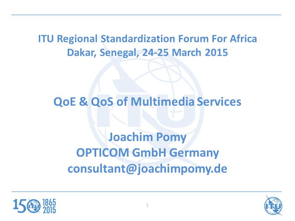 ITU Regional Standardization Forum For Africa Dakar, Senegal, 24-25 March 2015 QoE & QoS of Multimedia Services Joachim Pomy OPTICOM GmbH Germany consultant@joachimpomy.de 1