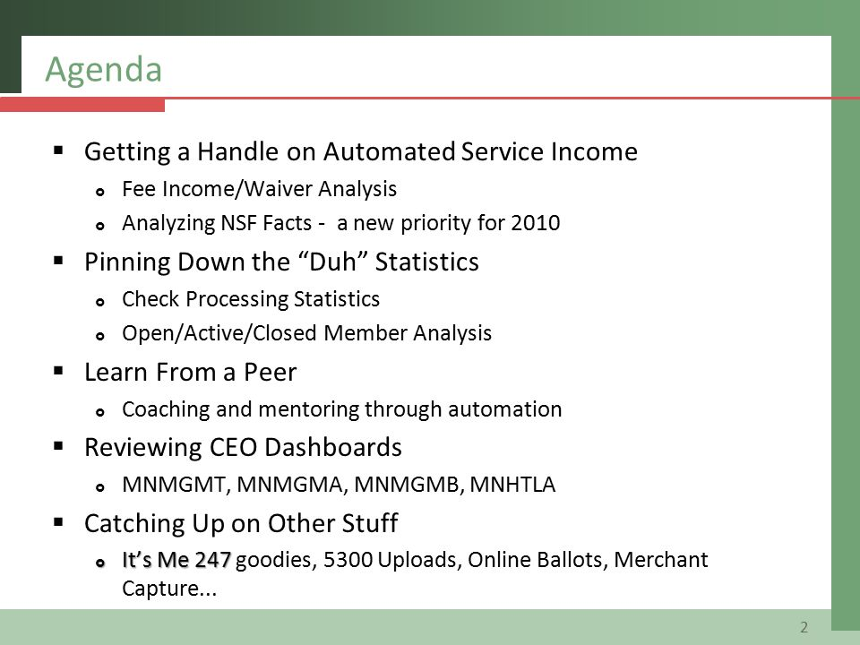 Agenda  Getting a Handle on Automated Service Income  Fee Income/Waiver Analysis  Analyzing NSF Facts - a new priority for 2010  Pinning Down the Duh Statistics  Check Processing Statistics  Open/Active/Closed Member Analysis  Learn From a Peer  Coaching and mentoring through automation  Reviewing CEO Dashboards  MNMGMT, MNMGMA, MNMGMB, MNHTLA  Catching Up on Other Stuff  It's Me 247  It's Me 247 goodies, 5300 Uploads, Online Ballots, Merchant Capture...