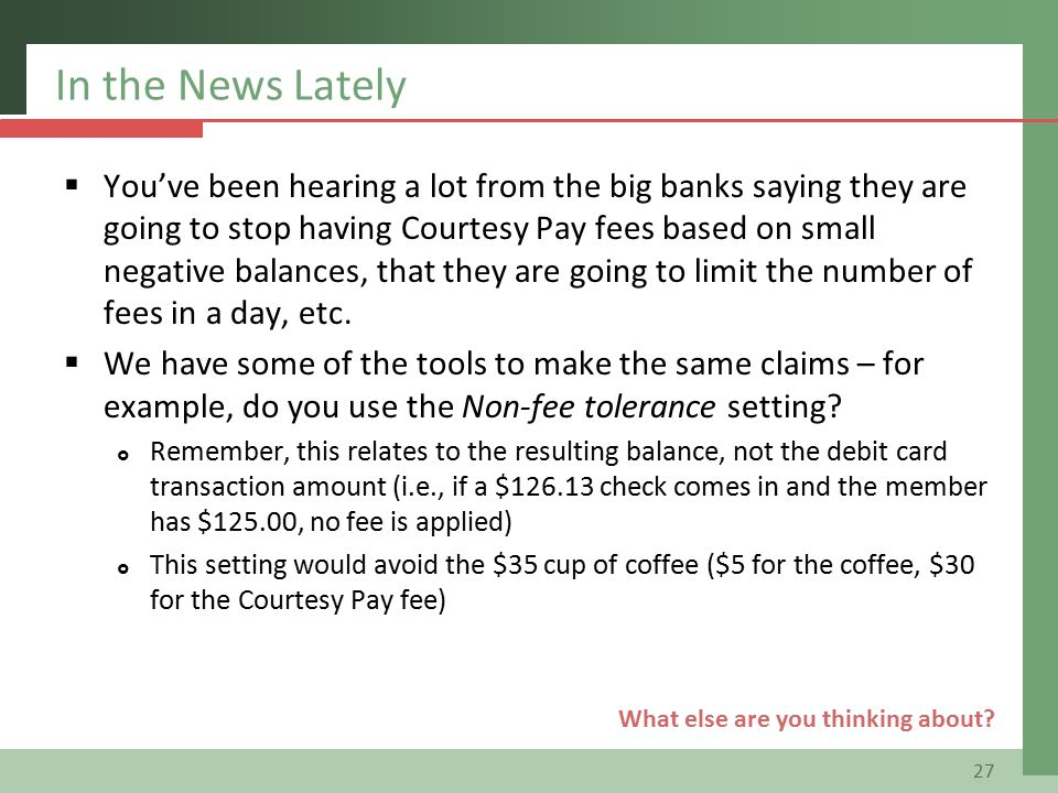 In the News Lately  You've been hearing a lot from the big banks saying they are going to stop having Courtesy Pay fees based on small negative balances, that they are going to limit the number of fees in a day, etc.