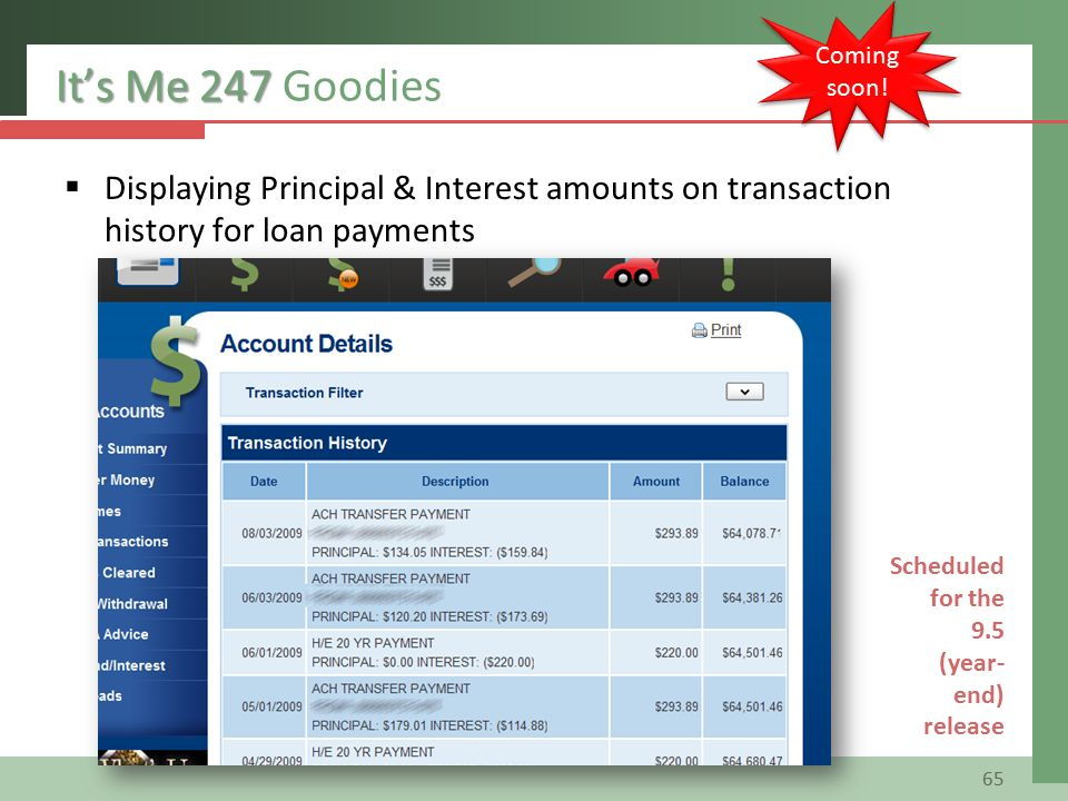 It's Me 247 It's Me 247 Goodies  Displaying Principal & Interest amounts on transaction history for loan payments 65 Scheduled for the 9.5 (year- end) release Coming soon!
