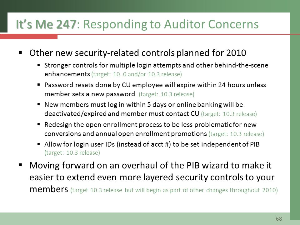 It's Me 247 It's Me 247: Responding to Auditor Concerns  Other new security-related controls planned for 2010  Stronger controls for multiple login attempts and other behind-the-scene enhancements (target: 10.