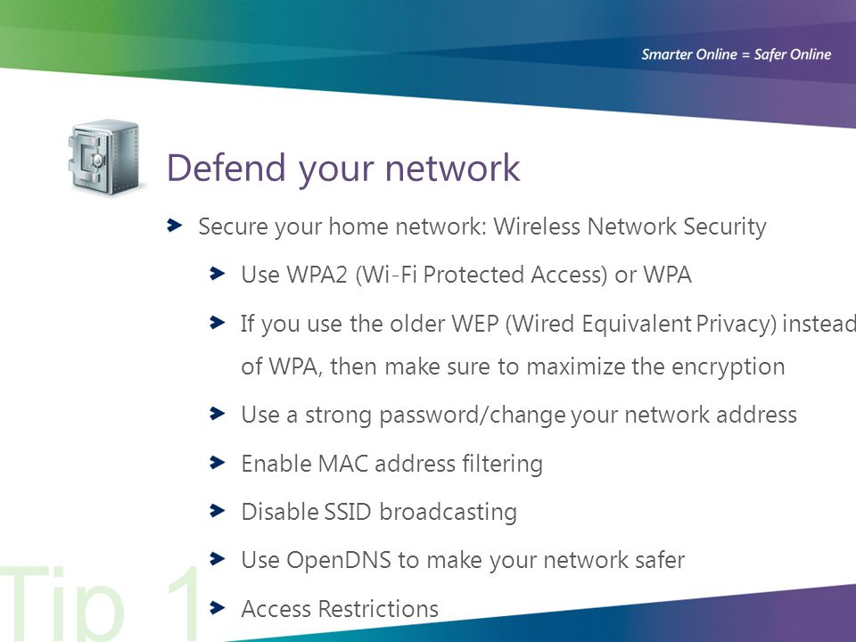 Defend your network Secure your home network: Wireless Network Security Use WPA2 (Wi-Fi Protected Access) or WPA If you use the older WEP (Wired Equivalent Privacy) instead of WPA, then make sure to maximize the encryption Use a strong password/change your network address Enable MAC address filtering Disable SSID broadcasting Use OpenDNS to make your network safer Access Restrictions Tip 1