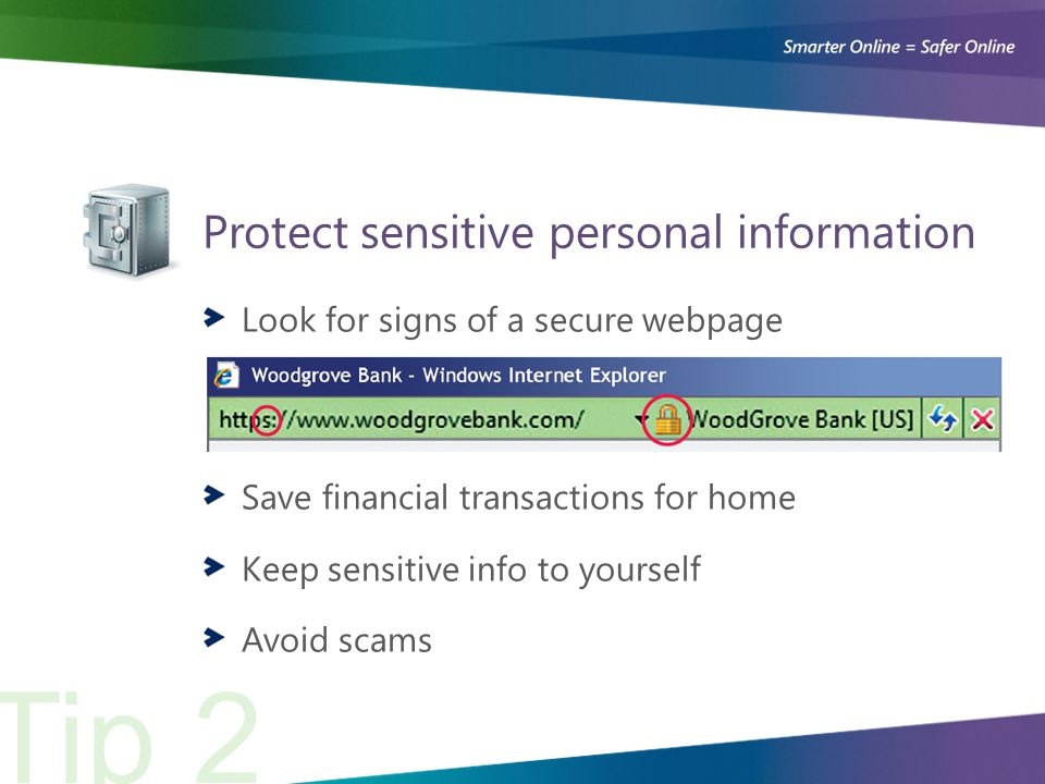 Protect sensitive personal information Tip 2 Look for signs of a secure webpage Save financial transactions for home Keep sensitive info to yourself Avoid scams