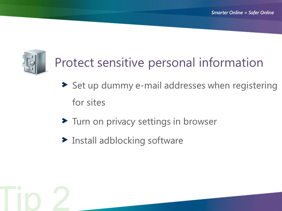 Protect sensitive personal information Tip 2 Set up dummy e-mail addresses when registering for sites Turn on privacy settings in browser Install adblocking software