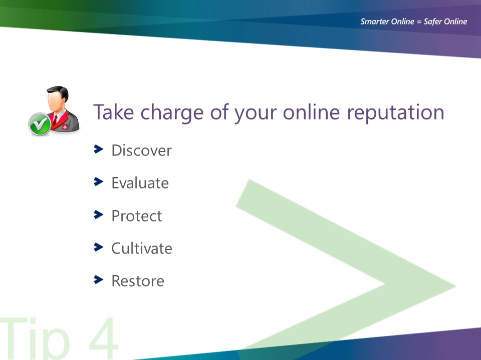 Take charge of your online reputation Discover Evaluate Protect Cultivate Restore Tip 4