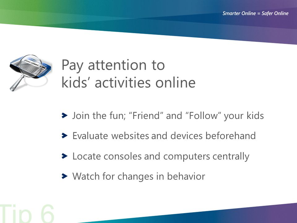 Pay attention to kids' activities online Join the fun; Friend and Follow your kids Evaluate websites and devices beforehand Locate consoles and computers centrally Watch for changes in behavior Tip 6