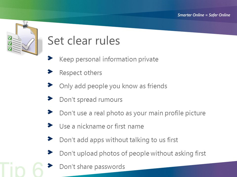 Set clear rules Keep personal information private Respect others Only add people you know as friends Don't spread rumours Don't use a real photo as your main profile picture Use a nickname or first name Don't add apps without talking to us first Don't upload photos of people without asking first Don't share passwords Tip 6