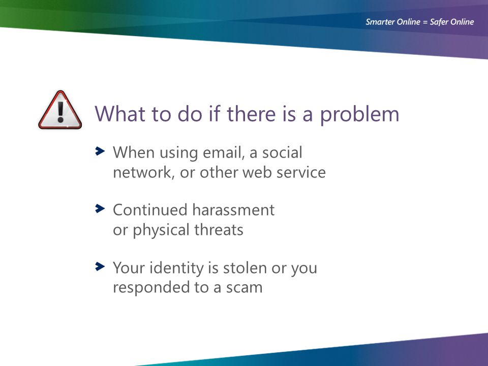What to do if there is a problem When using email, a social network, or other web service Continued harassment or physical threats Your identity is stolen or you responded to a scam